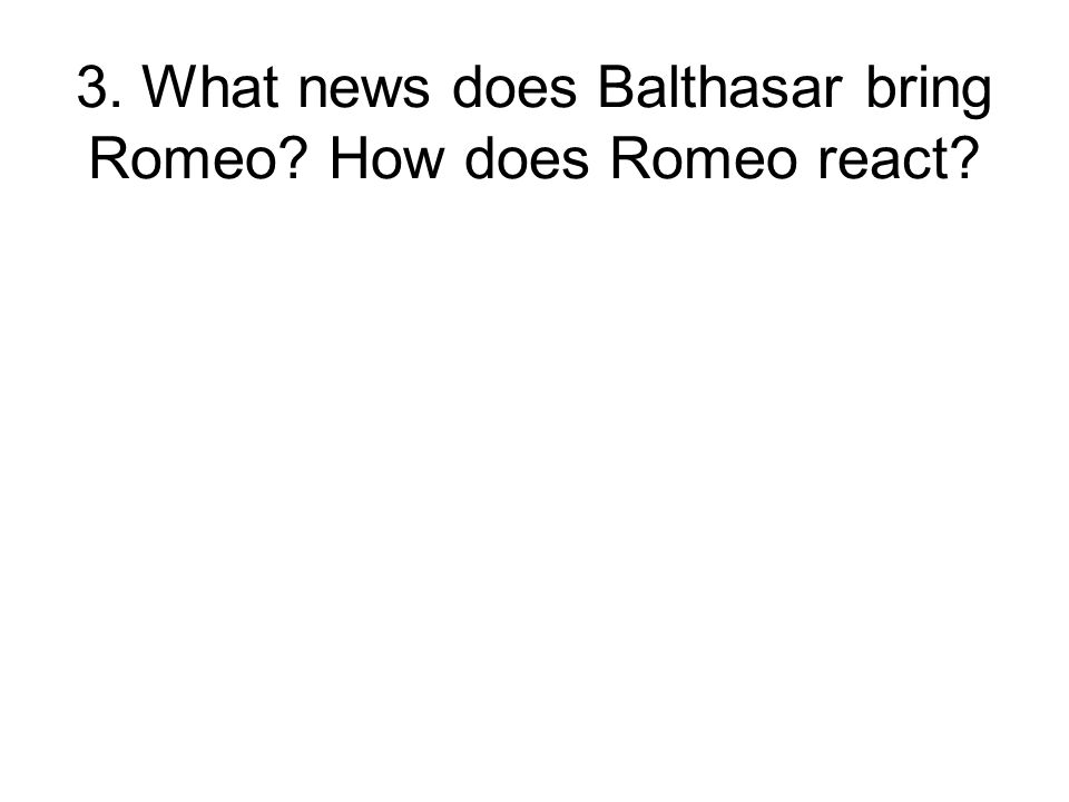 3. What news does Balthasar bring Romeo How does Romeo react