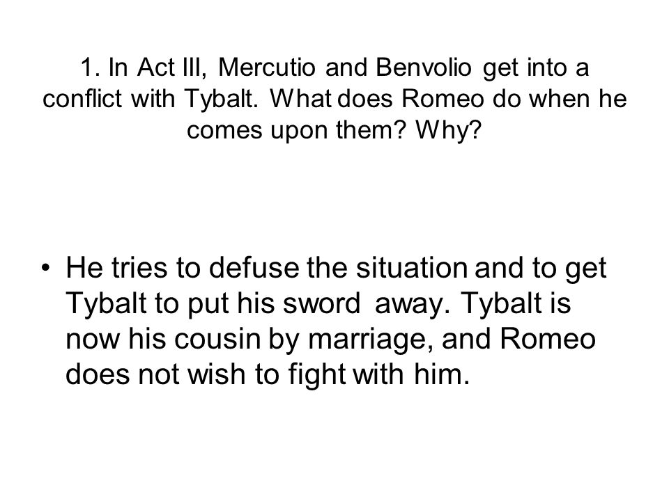He tries to defuse the situation and to get Tybalt to put his sword away.