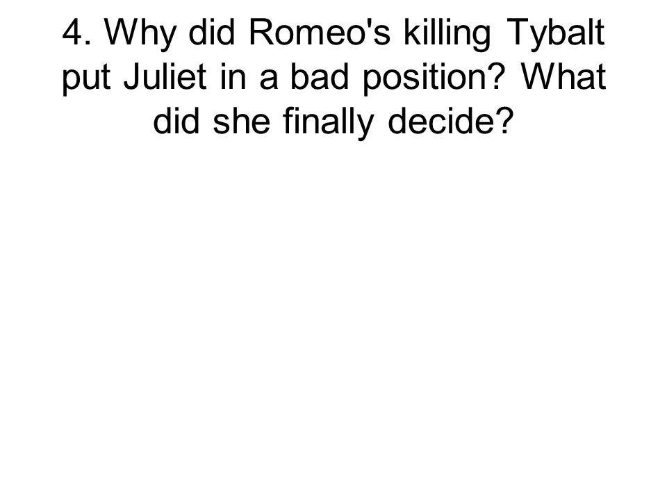 4. Why did Romeo s killing Tybalt put Juliet in a bad position What did she finally decide