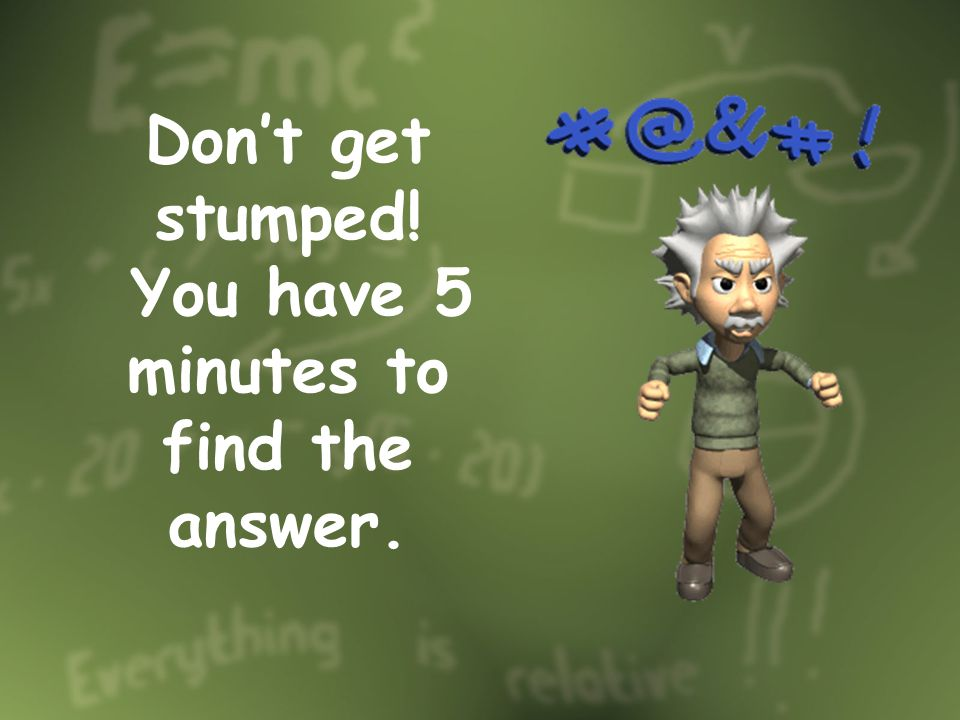 Dont get stumped! You have 5 minutes to find the answer.