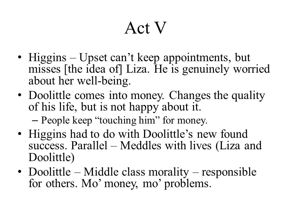 Act V Higgins – Upset cant keep appointments, but misses [the idea of] Liza.