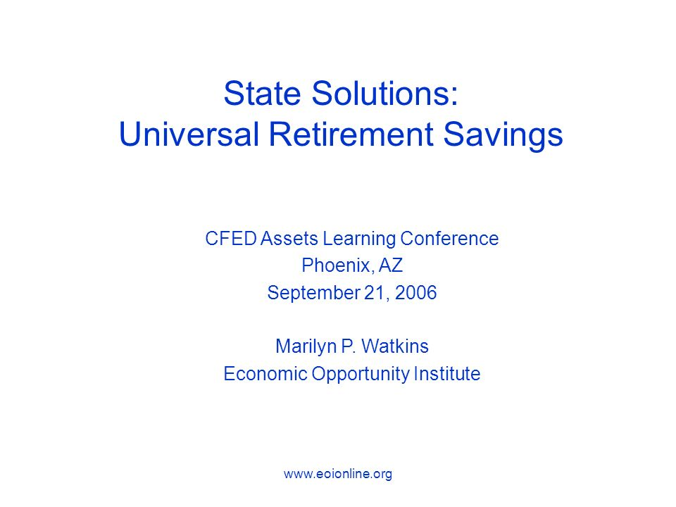 State Solutions: Universal Retirement Savings CFED Assets Learning Conference Phoenix, AZ September 21, 2006 Marilyn P.