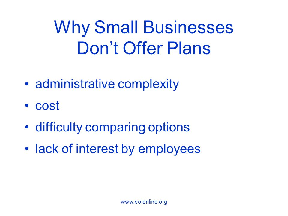 www.eoionline.org Why Small Businesses Dont Offer Plans administrative complexity cost difficulty comparing options lack of interest by employees