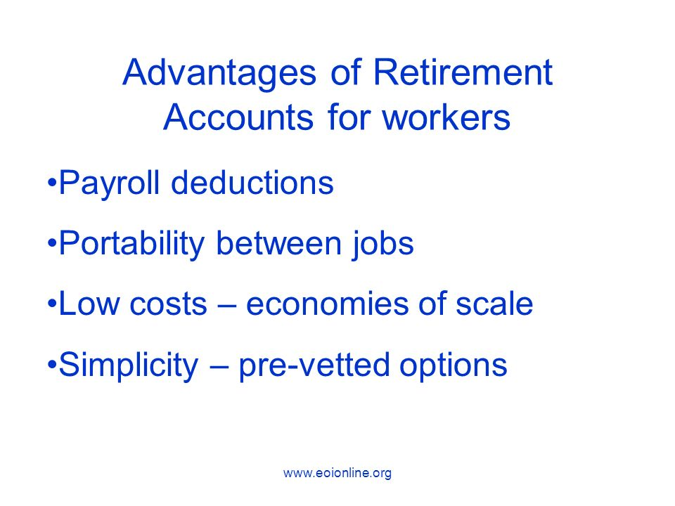 www.eoionline.org Advantages of Retirement Accounts for workers Payroll deductions Portability between jobs Low costs – economies of scale Simplicity – pre-vetted options