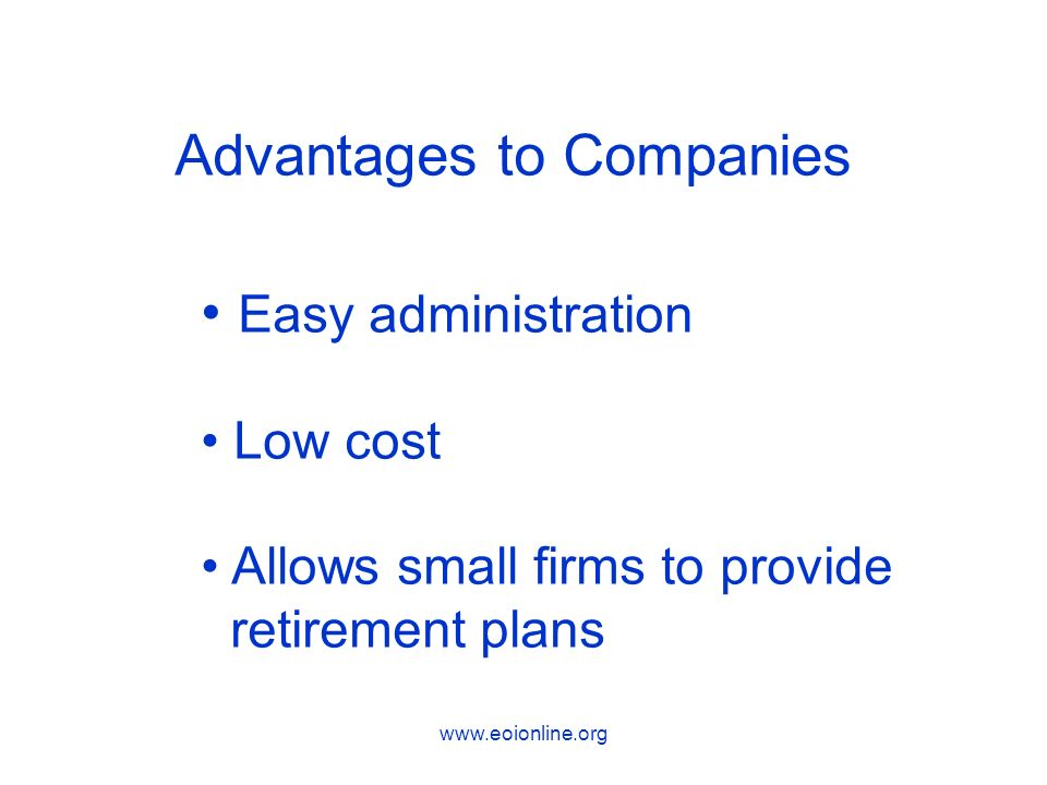 www.eoionline.org Advantages to Companies Easy administration Low cost Allows small firms to provide retirement plans