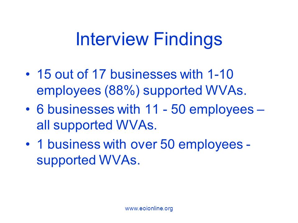 www.eoionline.org Interview Findings 15 out of 17 businesses with 1-10 employees (88%) supported WVAs.