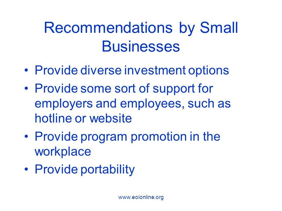 Recommendations by Small Businesses Provide diverse investment options Provide some sort of support for employers and employees, such as hotline or website Provide program promotion in the workplace Provide portability