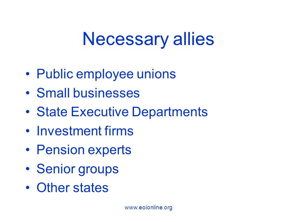 www.eoionline.org Necessary allies Public employee unions Small businesses State Executive Departments Investment firms Pension experts Senior groups Other states