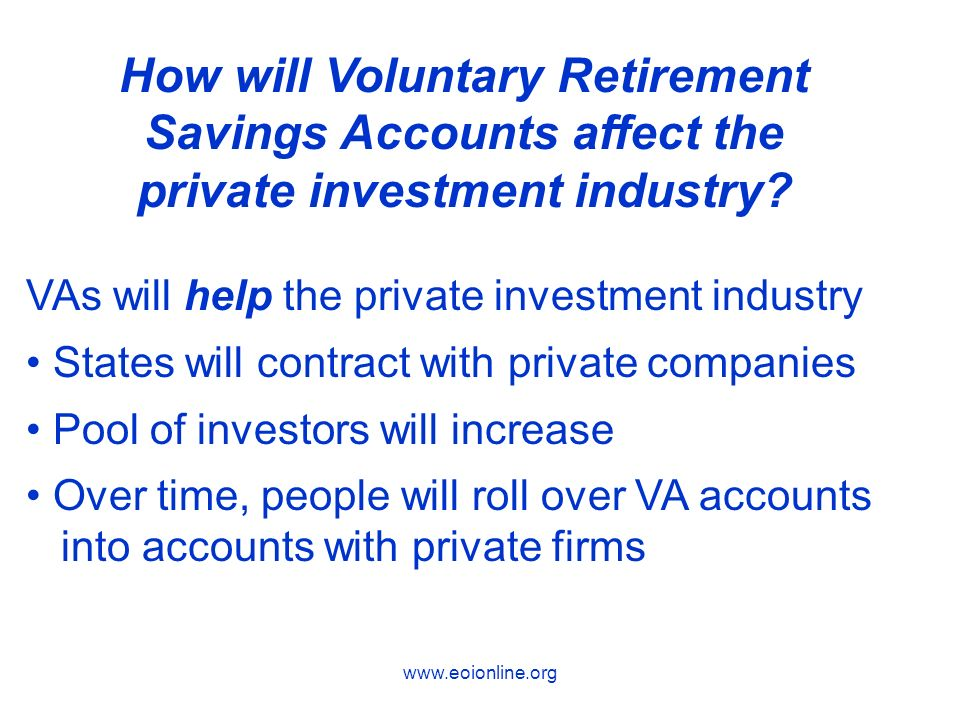 VAs will help the private investment industry States will contract with private companies Pool of investors will increase Over time, people will roll over VA accounts into accounts with private firms How will Voluntary Retirement Savings Accounts affect the private investment industry