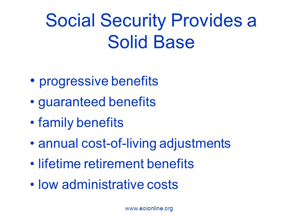 www.eoionline.org Social Security Provides a Solid Base progressive benefits guaranteed benefits family benefits annual cost-of-living adjustments lifetime retirement benefits low administrative costs