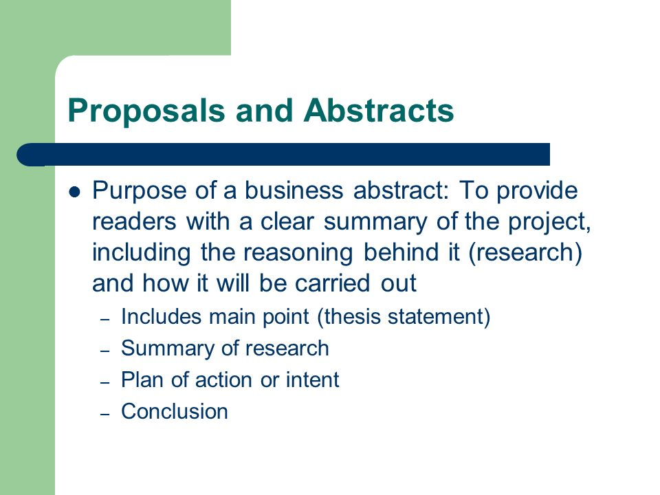 Proposals and Abstracts Purpose of a business abstract: To provide readers with a clear summary of the project, including the reasoning behind it (res