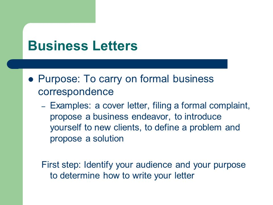 Business Letters Purpose: To carry on formal business correspondence – Examples: a cover letter, filing a formal complaint, propose a business endeavo