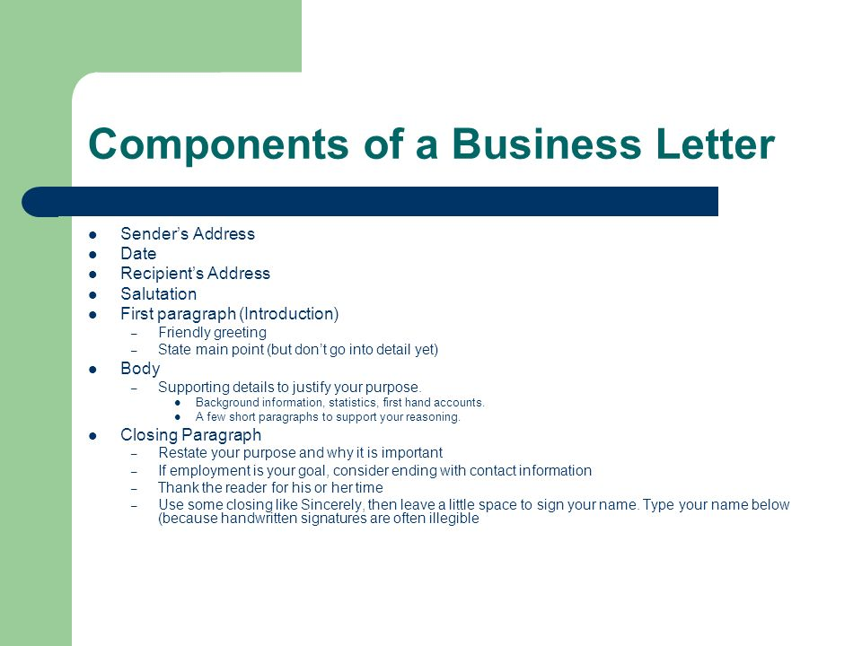 Components of a Business Letter Senders Address Date Recipients Address Salutation First paragraph (Introduction) – Friendly greeting – State main poi