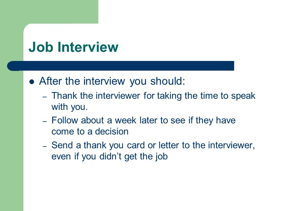 Job Interview After the interview you should: – Thank the interviewer for taking the time to speak with you. – Follow about a week later to see if the