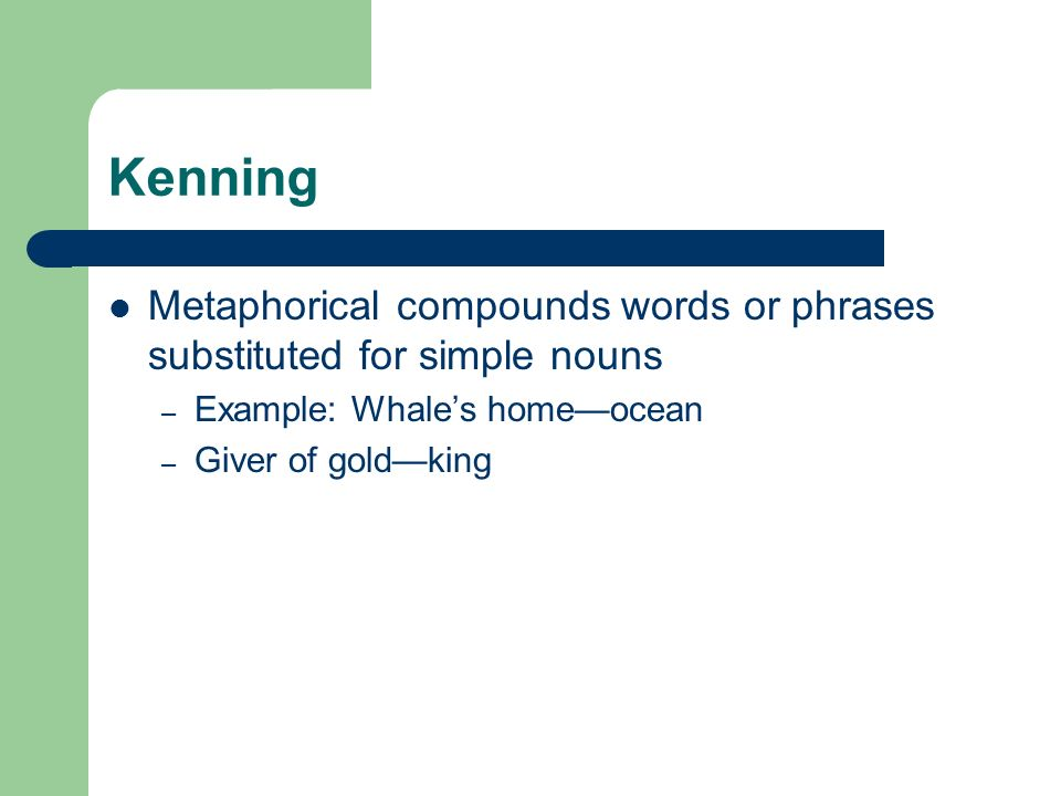 Kenning Metaphorical compounds words or phrases substituted for simple nouns – Example: Whales homeocean – Giver of goldking