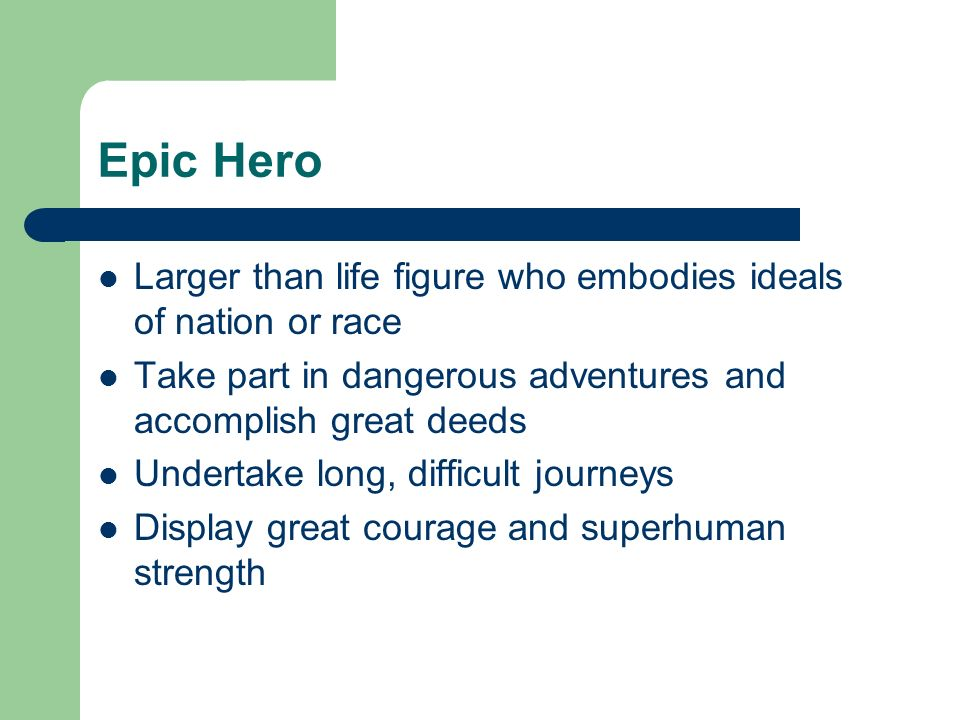 Epic Hero Larger than life figure who embodies ideals of nation or race Take part in dangerous adventures and accomplish great deeds Undertake long, d