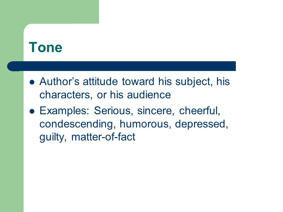 Tone Authors attitude toward his subject, his characters, or his audience Examples: Serious, sincere, cheerful, condescending, humorous, depressed, gu