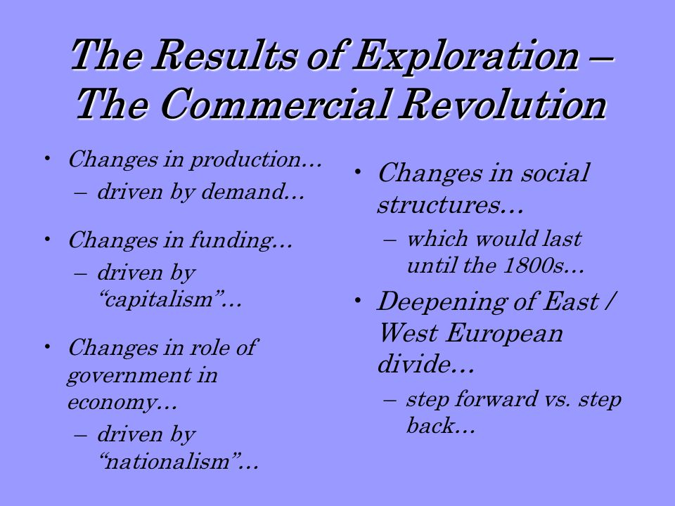 The Results of Exploration – The Commercial Revolution Changes in production… –driven by demand… Changes in funding… –driven by capitalism… Changes in