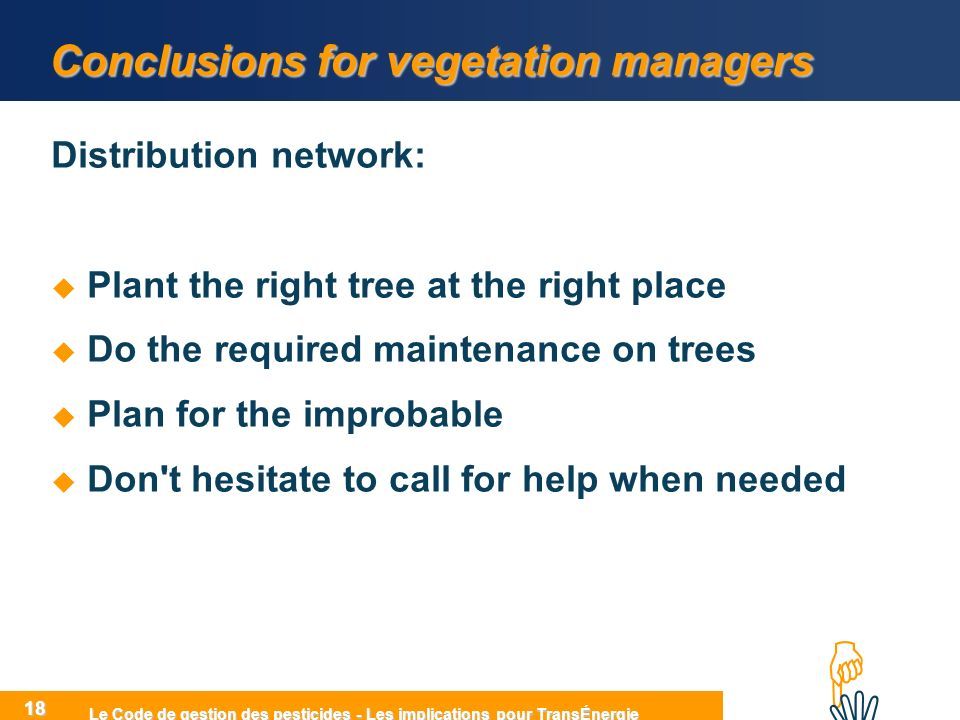 HIHI Le Code de gestion des pesticides - Les implications pour TransÉnergie 18 Conclusions for vegetation managers Distribution network: Plant the right tree at the right place Do the required maintenance on trees Plan for the improbable Don t hesitate to call for help when needed