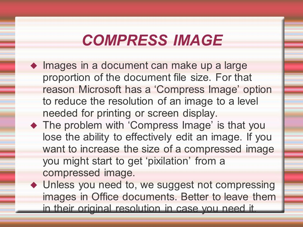 COMPRESS IMAGE Images in a document can make up a large proportion of the document file size. For that reason Microsoft has a Compress Image option to