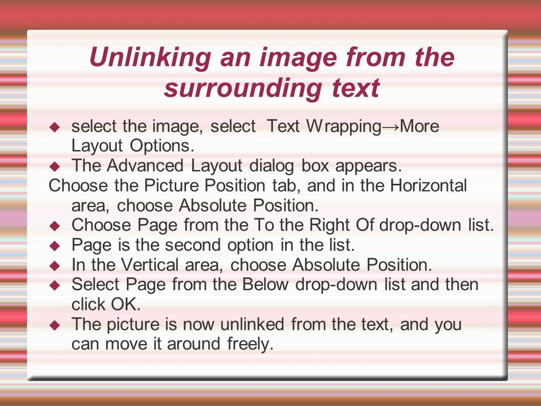 Unlinking an image from the surrounding text select the image, select Text WrappingMore Layout Options. The Advanced Layout dialog box appears. Choose