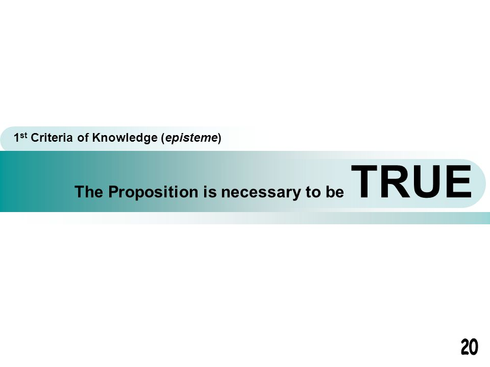 The Proposition is necessary to be TRUE 1 st Criteria of Knowledge (episteme)