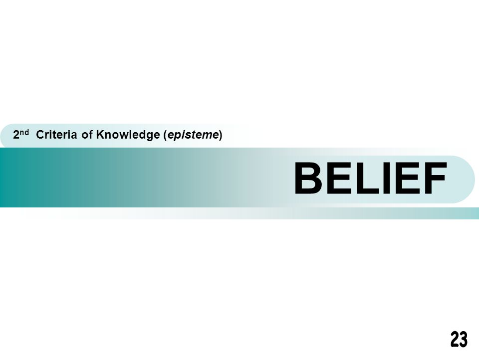 BELIEF 2 nd Criteria of Knowledge (episteme)