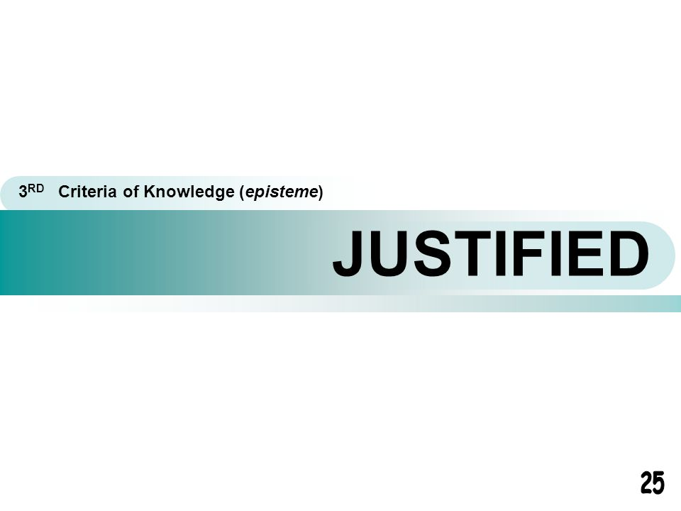 JUSTIFIED 3 RD Criteria of Knowledge (episteme)