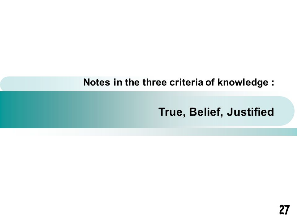 Notes in the three criteria of knowledge : True, Belief, Justified