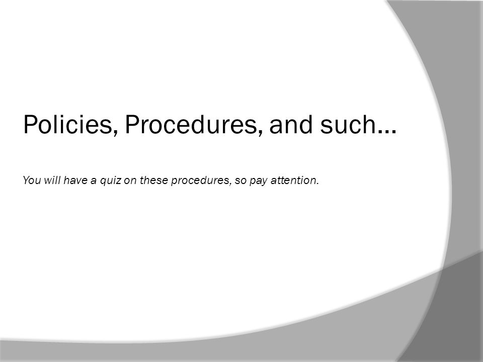 Policies, Procedures, and such… You will have a quiz on these procedures, so pay attention.