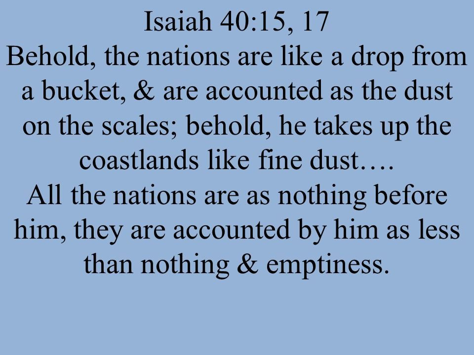 Isaiah 40:15, 17 Behold, the nations are like a drop from a bucket, & are accounted as the dust on the scales; behold, he takes up the coastlands like