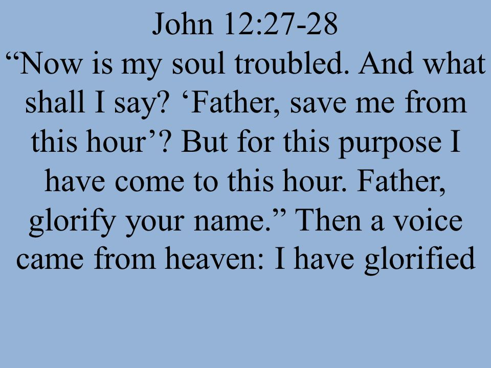 John 12:27-28 Now is my soul troubled. And what shall I say? Father, save me from this hour? But for this purpose I have come to this hour. Father, gl