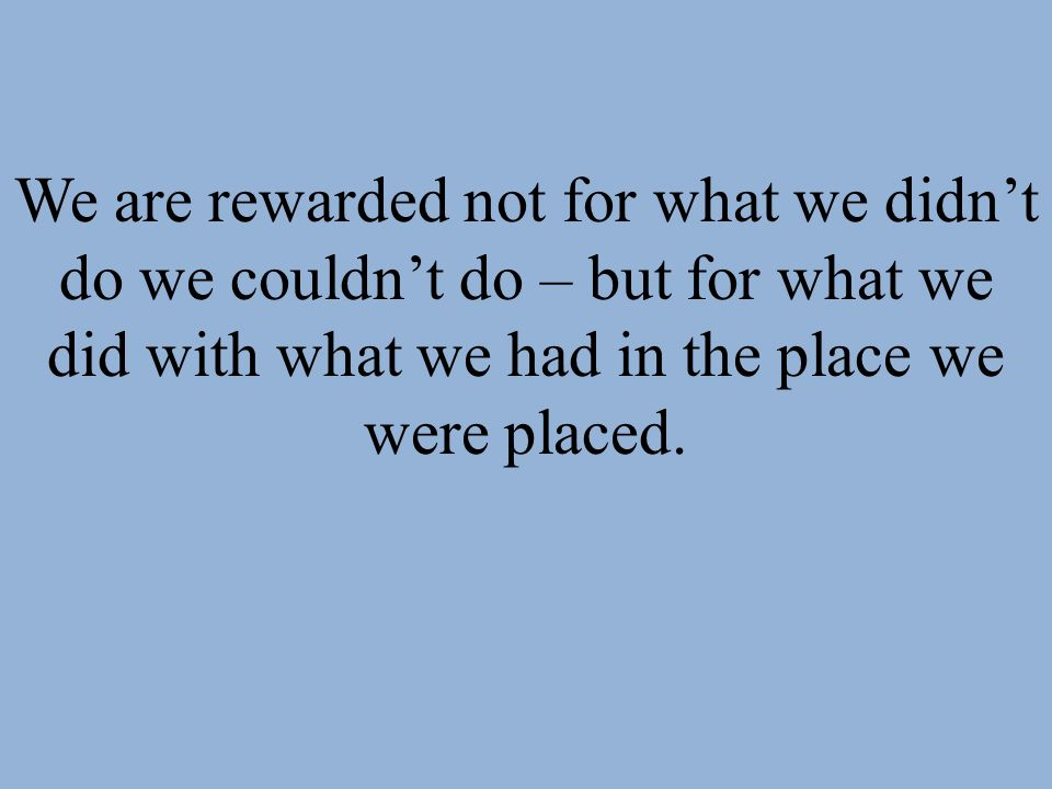 We are rewarded not for what we didnt do we couldnt do – but for what we did with what we had in the place we were placed.