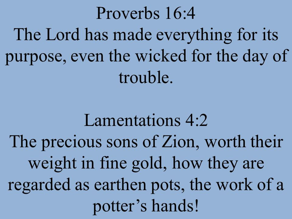 Proverbs 16:4 The Lord has made everything for its purpose, even the wicked for the day of trouble. Lamentations 4:2 The precious sons of Zion, worth
