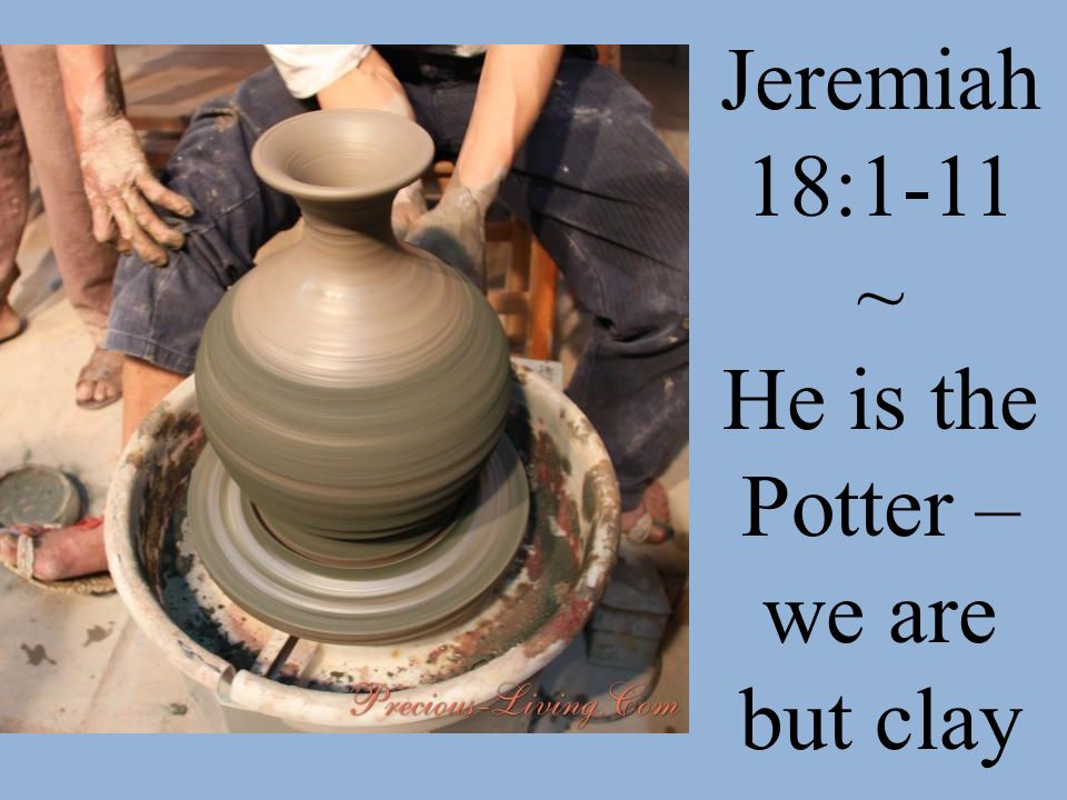Jeremiah 18:1-11 ~ He is the Potter – we are but clay