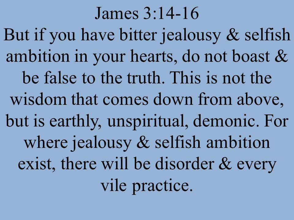 James 3:14-16 But if you have bitter jealousy & selfish ambition in your hearts, do not boast & be false to the truth. This is not the wisdom that com