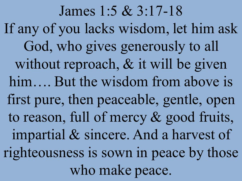 James 1:5 & 3:17-18 If any of you lacks wisdom, let him ask God, who gives generously to all without reproach, & it will be given him…. But the wisdom