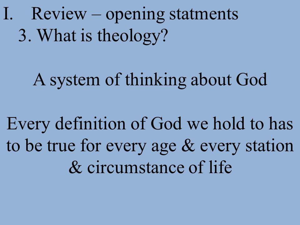 I.Review – opening statments 3. What is theology? A system of thinking about God Every definition of God we hold to has to be true for every age & eve