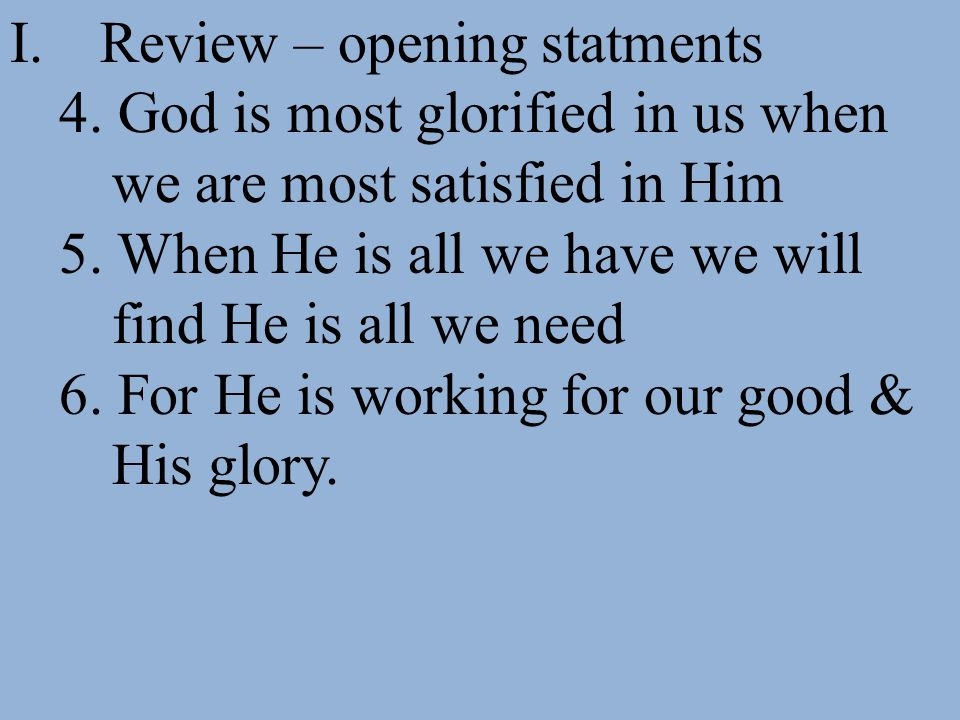 I.Review – opening statments 4. God is most glorified in us when we are most satisfied in Him 5. When He is all we have we will find He is all we need