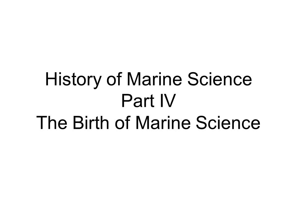 History of Marine Science Part IV The Birth of Marine Science