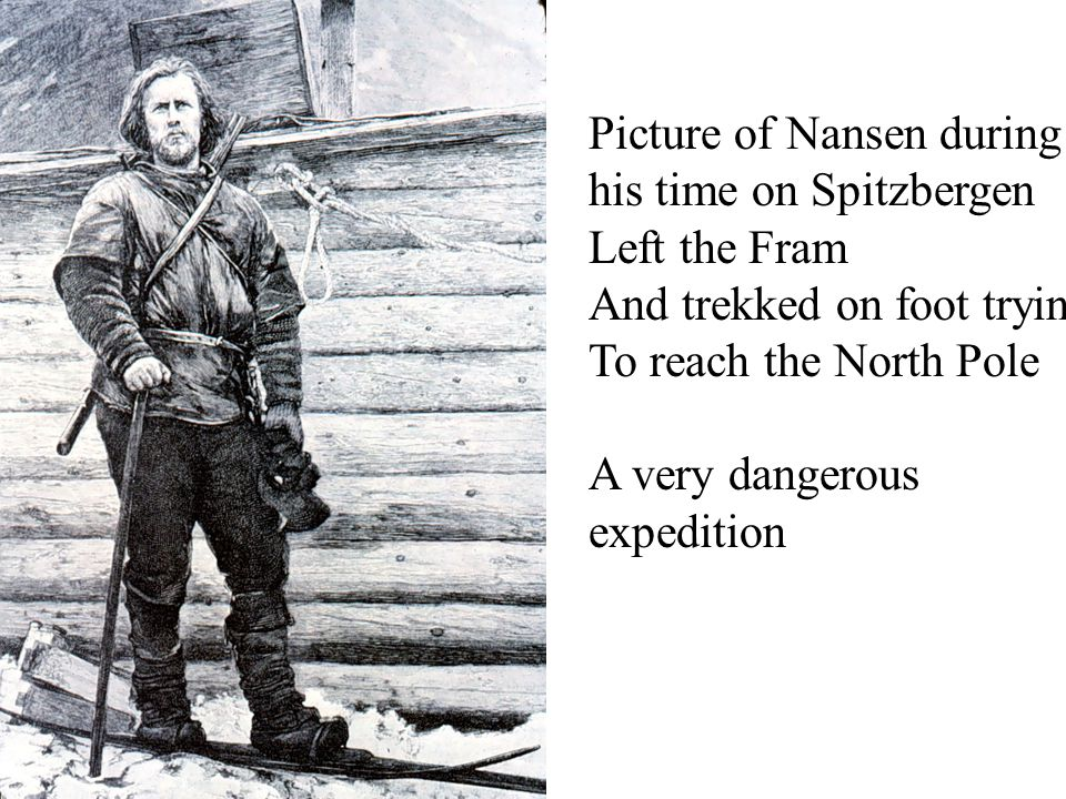 Picture of Nansen during his time on Spitzbergen Left the Fram And trekked on foot trying To reach the North Pole A very dangerous expedition