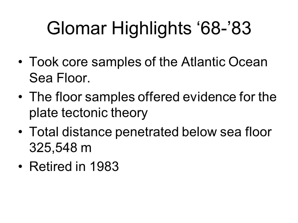 Glomar Highlights 68-83 Took core samples of the Atlantic Ocean Sea Floor. The floor samples offered evidence for the plate tectonic theory Total dist