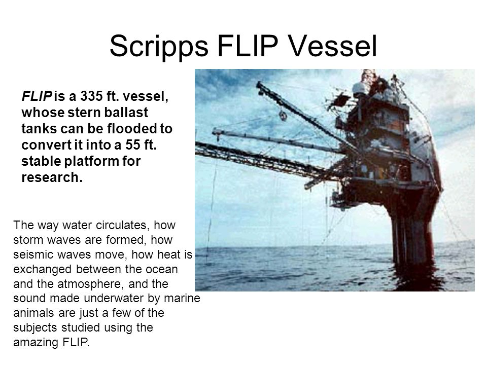Scripps FLIP Vessel FLIP is a 335 ft. vessel, whose stern ballast tanks can be flooded to convert it into a 55 ft. stable platform for research. The w