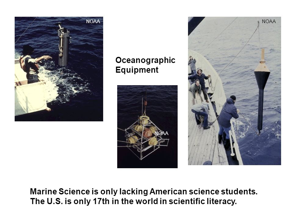 NOAA Oceanographic Equipment Marine Science is only lacking American science students. The U.S. is only 17th in the world in scientific literacy.