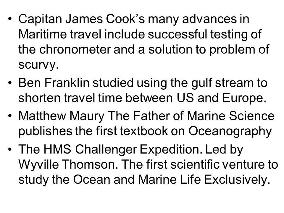 Capitan James Cooks many advances in Maritime travel include successful testing of the chronometer and a solution to problem of scurvy. Ben Franklin s