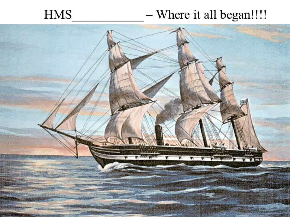 HMS___________ – Where it all began!!!!