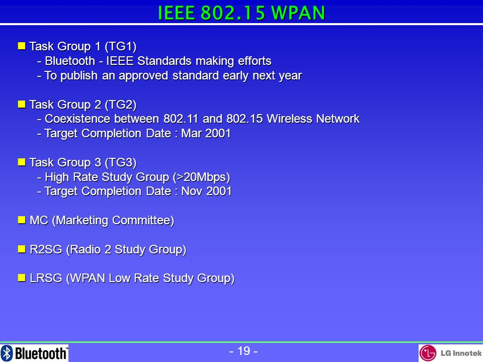 - 18 - BluetoothHomeRF IEEE 802.11 Major Company Ericsson, Intel, IBM Nokia, Toshiba Microsoft, Intel, IBM HP, Compact Harris,3COM,Lucent Symbol, Aironet, StandardStatus SIG 1.0b SWAP 1.11 (99.6) IEEE 802.11 Rev D10 Technology Power Symbol Rate Range Topology Security RF 2.4GHz, FHSS RF 2.4GHz FHSS, DSSS, irDA 0 ~ 20 dBm (1mW ~ 100mW) < 20 dBm (100mW) 1MS/s 0.8/1.6 MS/s 11MS/s 10 m 100m(Optional) 50/100 m 30 m 8 (Piconet),Ponit-to-Multi AuthenticationEncryption Optional Optional, WEP < 20 dBm (100mW) 128CSMA 128CSMA Freq HOP 79ch, 1600 hop/sec 79ch, 50 hop/sec 79ch, 2.5hop/sec Application Mobile Phone Mobil Computer Home WLAN WLAN MAC Protocol Link Management L2CAPEthernetEthernet Voice 3Ch, 64kb/ch CVSD, Log PCM DECT 6Ch, 32Kbps ADPCM X Modulation 2GFSK 2GFSK4GFSK FHSS(2GFSK,4GFSK)DSSS(DBPSK,DQPSK) Time to Market Q3, 2000 .