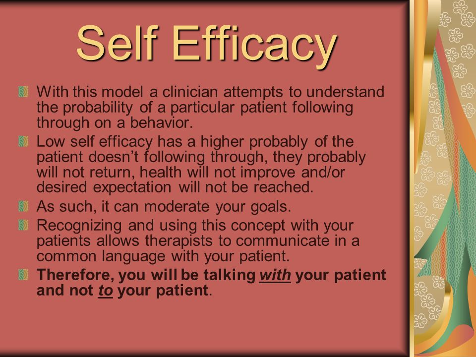 Self Efficacy With this model a clinician attempts to understand the probability of a particular patient following through on a behavior.
