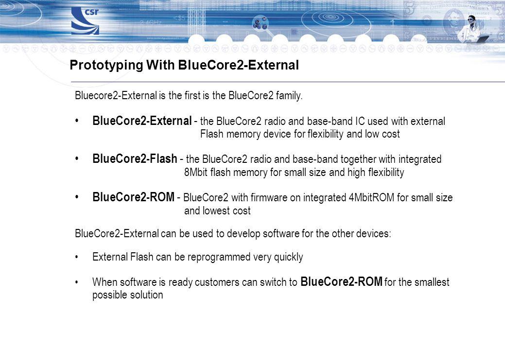 Prototyping With BlueCore2-External Bluecore2-External is the first is the BlueCore2 family. BlueCore2-External - the BlueCore2 radio and base-band IC