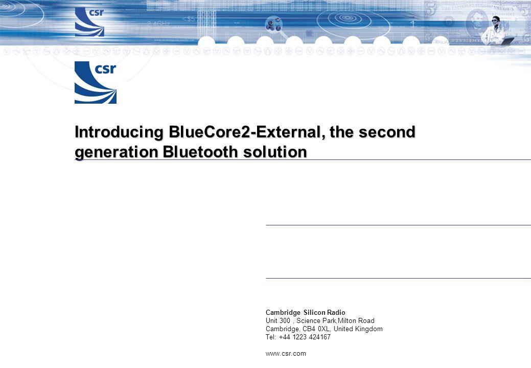 Introducing BlueCore2-External, the second generation Bluetooth solution Cambridge Silicon Radio Unit 300, Science Park,Milton Road Cambridge, CB4 0XL